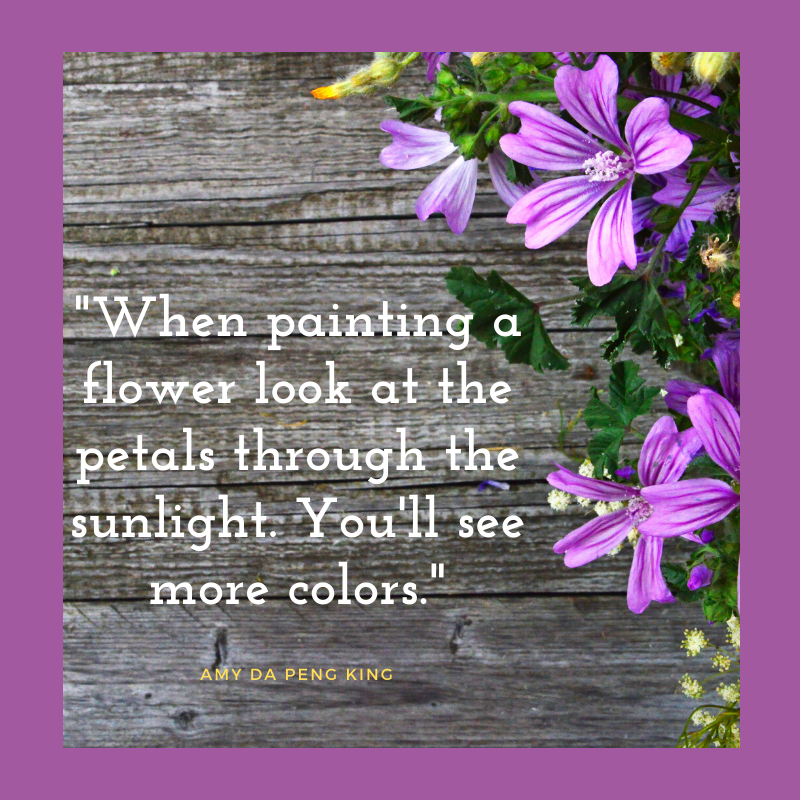 Art tip: When Painting a flower look at the petals through the sunlight. You'll see more colors.